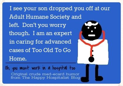 I see your son dropped you off at our Adult Humane Society and left.  Don't you worry though.  I am an expert in caring for advanced cases of Too Old To Go Home ecard humor photo.