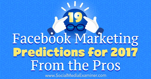 19 Facebook Marketing Predictions for 2017 From the Pros : Social Media Examiner