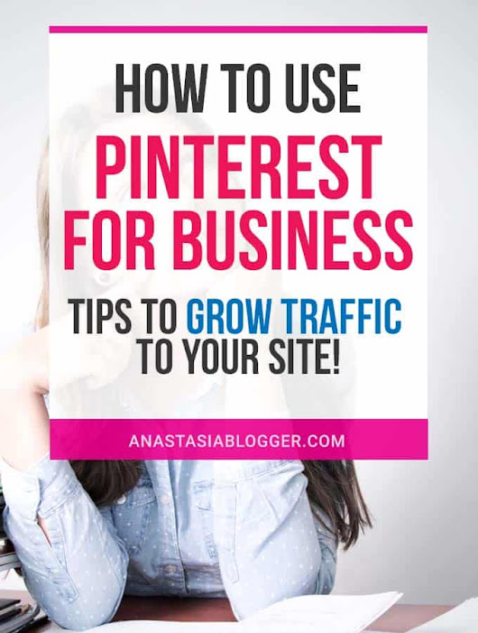 How to Use Pinterest for Business - Tips to Grow Traffic to Your Site - Anastasia Blogger: How to Start a Blog, Blogging Tips, Make Money Online, Work from Home