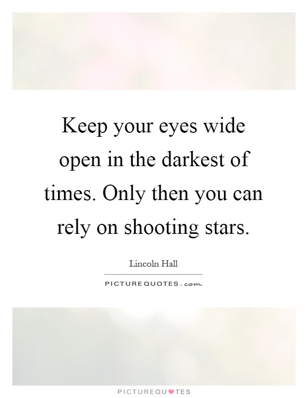 Keep Your Eyes Wide Open In The Darkest Of Times Only Then You