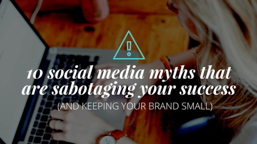 10 Social Media Myths That Are Sabotaging Your Success