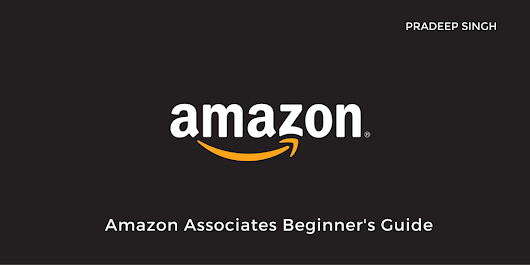 Amazon Affiliate Program - Amazon Associates - Beginner's Guide - Pradeep Singh