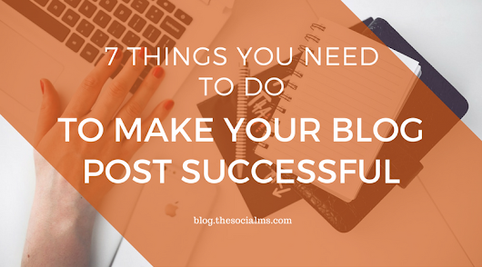 7 Things You Need To Do To Make Your Blog Post Successful