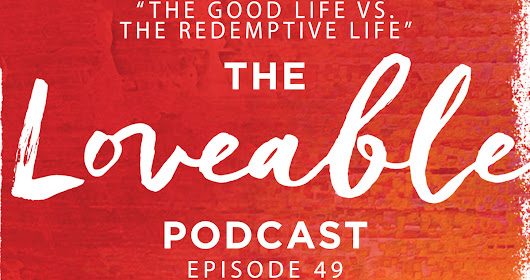 Week 48: The Good Life vs. the Redemptive Life [Loveable 049]