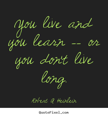 Life Quote You Live And You Learn Or You Dont Live Long