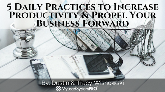 5 Daily Practices to Increase Productivity & Propel Your Business Forward • My Lead System PRO - MyLeadSystemPRO