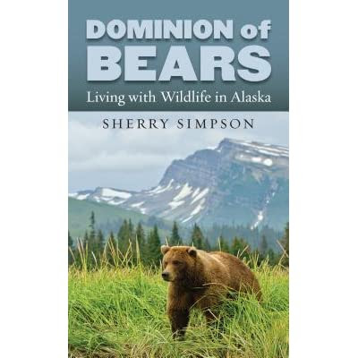 Dominion of Bears: Living with Wildlife in Alaska by Sherry Simpson — Reviews, Discussion, Bookclubs, Lists