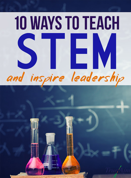10 Ways to Teach STEM and Inspire Leadership | True Aim