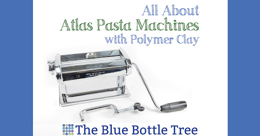 Atlas Pasta Machines for Polymer Clay - A Review - The Blue Bottle Tree