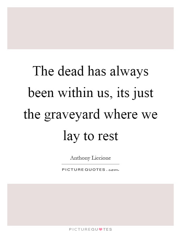 The Dead Has Always Been Within Us Its Just The Graveyard Where