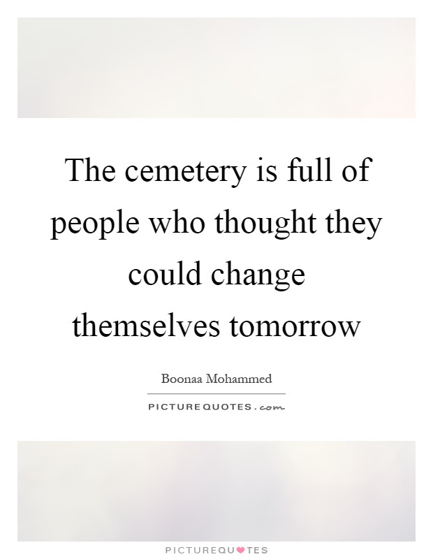 The Cemetery Is Full Of People Who Thought They Could Change
