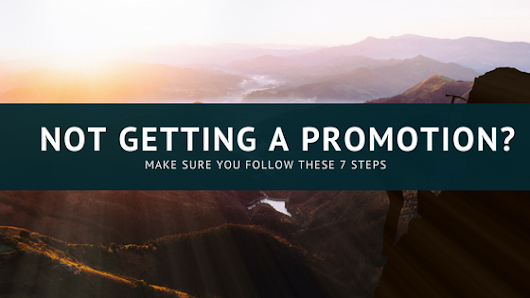 Not Getting a Promotion? Make Sure you Follow these 7 Steps