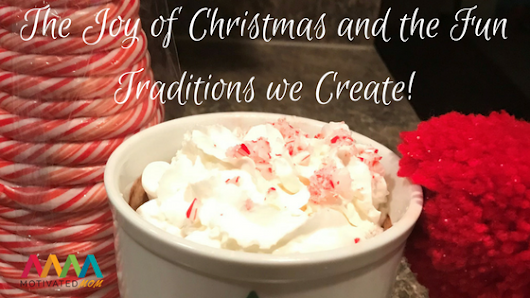 The Joy of Christmas And The Fun Traditions We Create - Motivated Mom