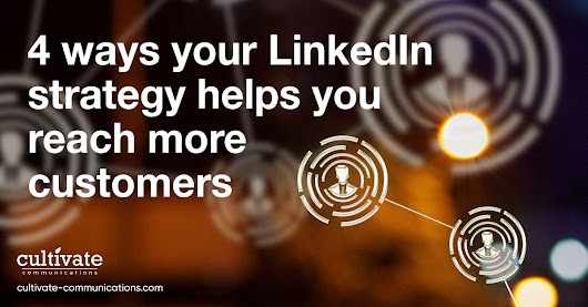 4 Ways Your LinkedIn Strategy Helps You Reach More Customers - Cultivate Communications