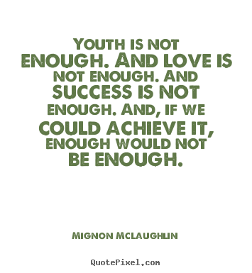 Youth Is Not Enough And Love Is Not Enough And Success Is Not