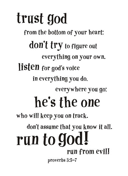 """Trust God from the bottom of your heart: don't try to figure out everything on your own. Listen for God's voice in everything you do, everywhere you go. He's the one who will keep you on track. Don't assume that you know it all. Run to God! Run from evil! -Proverbs 3:5-7"