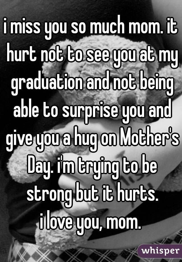 I Miss You So Much Mom It Hurt Not To See You At My Graduation And