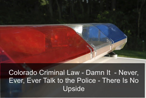 Colorado Criminal Law – Damn It – Never, Ever, Ever Talk to the Police – There Is No Upside