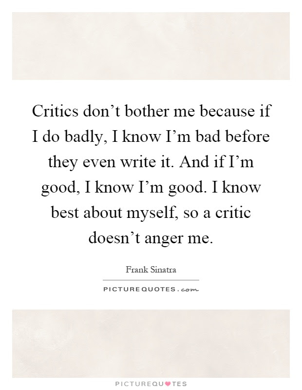 Critics Dont Bother Me Because If I Do Badly I Know Im Bad