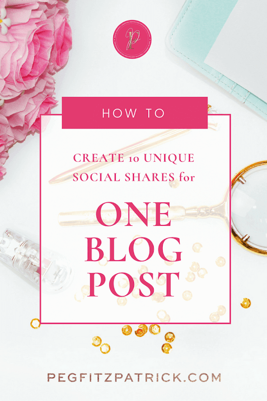 How to Create 10 Unique Social Shares for One Blog Post - Peg Fitzpatrick