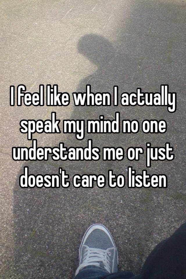 I Feel Like When I Actually Speak My Mind No One Understands Me Or