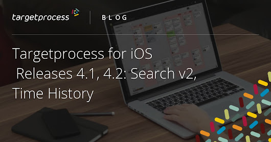 Targetprocess for iOS | Releases 4.1, 4.2: Search v2, Time History