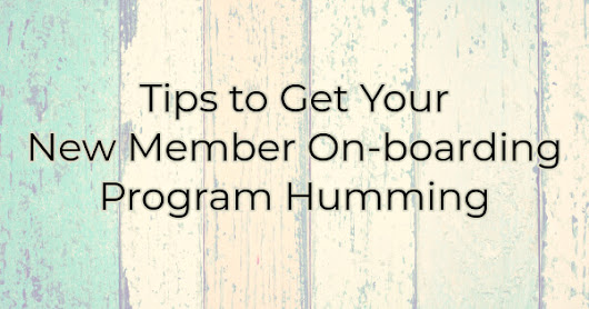 Tips to Get Your New Member On-Boarding Program Humming