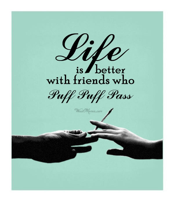 Weed Quote Friendship Life Is Better With Friends Who Puff Puff Pass