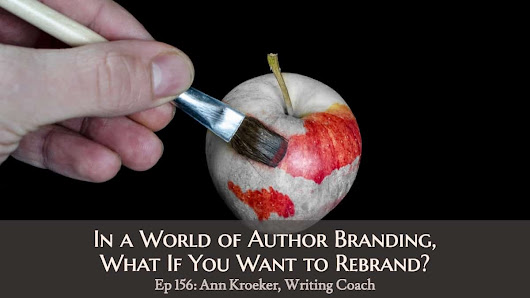 Ep 156: In a World of Author Branding, What If You Want to Rebrand? - Ann Kroeker, Writing Coach