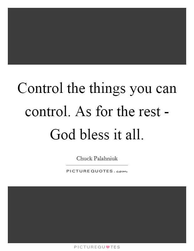 Control The Things You Can Control As For The Rest God Bless
