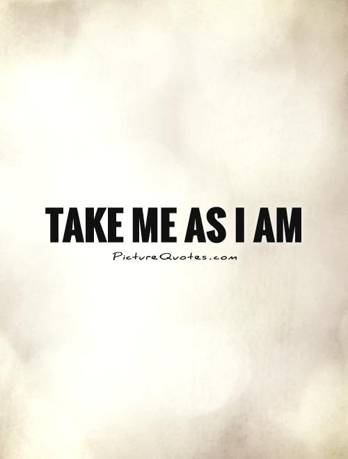 Take Me As I Am Picture Quotes