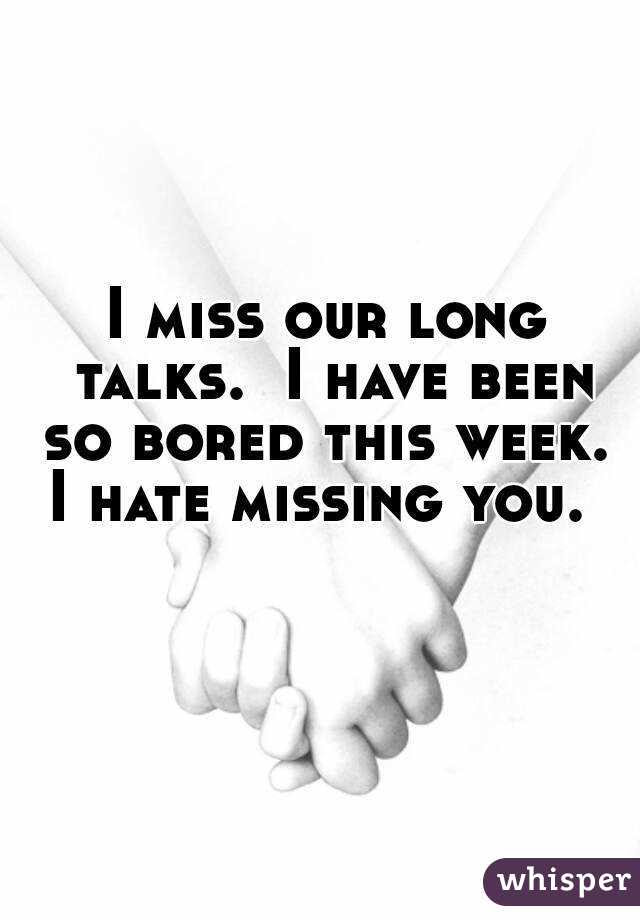 I Miss Our Long Talks I Have Been So Bored This Week I Hate