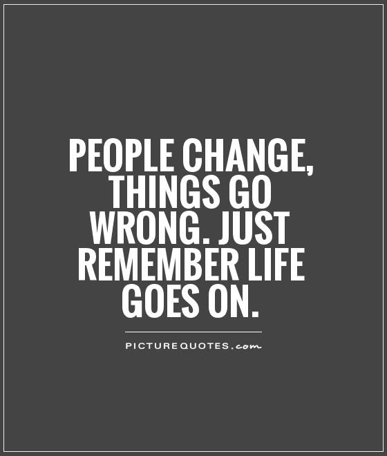 People Change Things Go Wrong Just Remember Life Goes On Picture