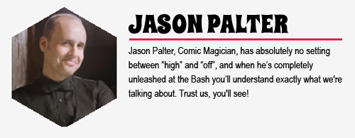 JASON PALTER: Jason Palter, Comic Magician, has absolutely no setting between 'high' and 'off', and when he's completely unleashed at the Bash you'll understand exactly what we're talking about. Trust us, you'll see!