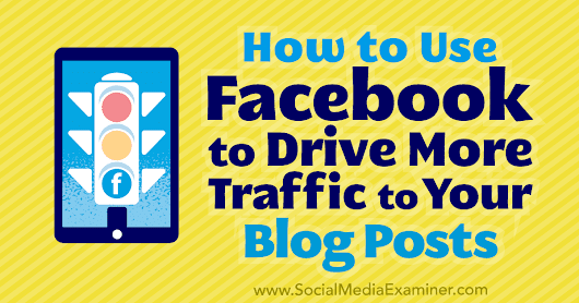 How to Use Facebook to Drive More Traffic to Your Blog Posts : Social Media Examiner