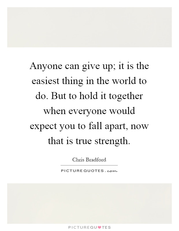 Anyone Can Give Up It Is The Easiest Thing In The World To Do