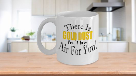 There Is Gold Dust In Air The For You!