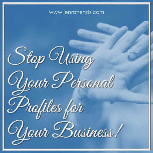 Stop Using Your Personal Profiles for Your Business! - Jenn's Trends