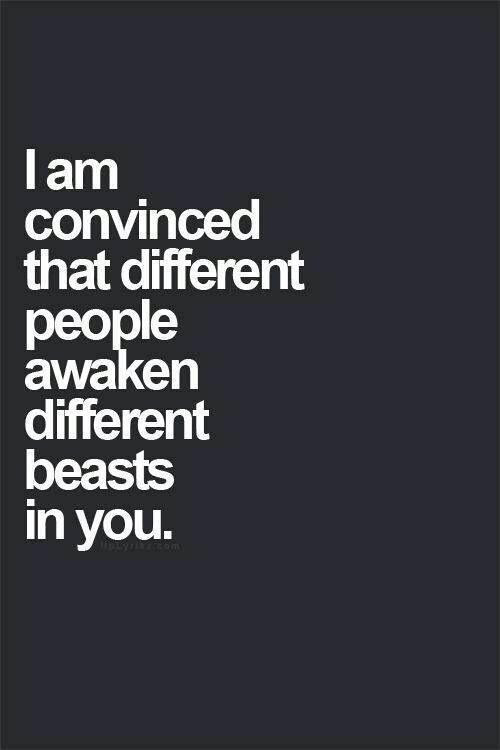 I Am Convinced That Different People Awaken Different Beasts In