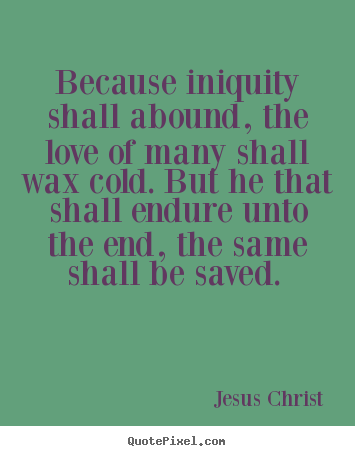 Because Iniquity Shall Abound The Love Of Many Shall Wax Jesus