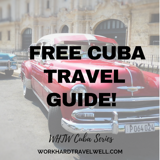 Cuba Travel Guide for Americans - Work Hard Travel Well