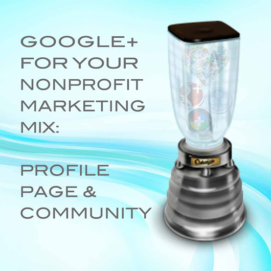 Google+ for Your Nonprofit Marketing Mix: Profile, Page, & Community
