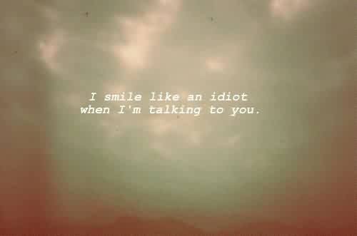 Cute Life Quotes I Smile Like An Idiot When I Am Talking To You
