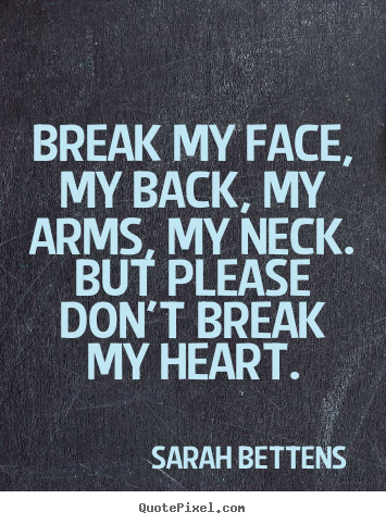 Sayings About Love Break My Face My Back My Arms My Neck But