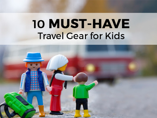 Traveling with Kids: 10 MUST HAVE Gadgets & Travel Gear