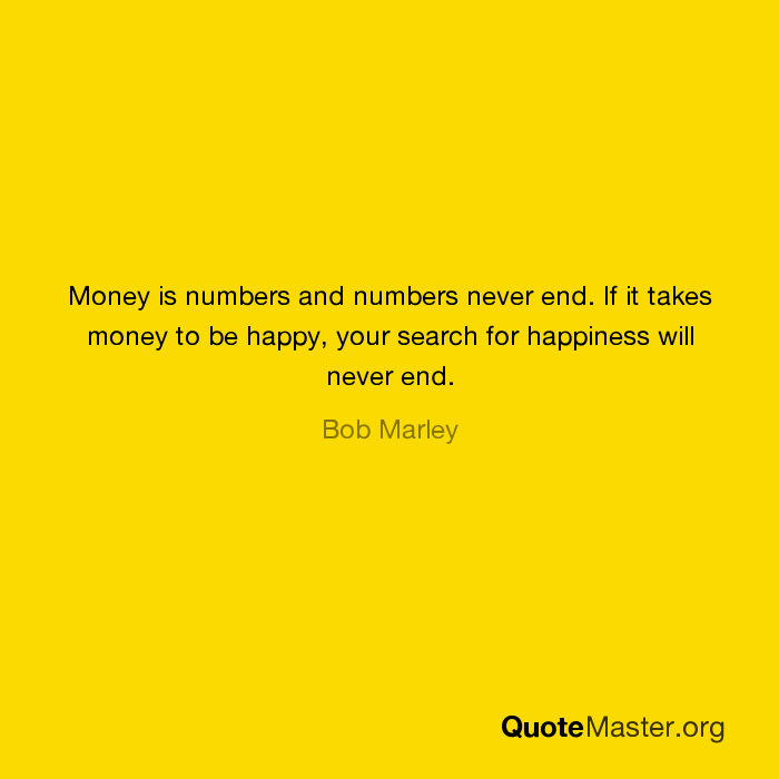 Money Is Numbers And Numbers Never End If It Takes Money To Be