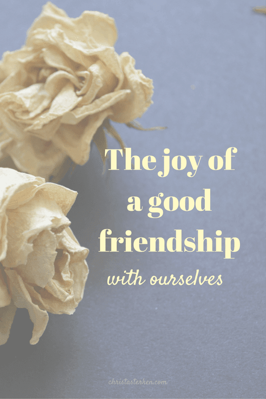 The joy of a good friendship with ourselves