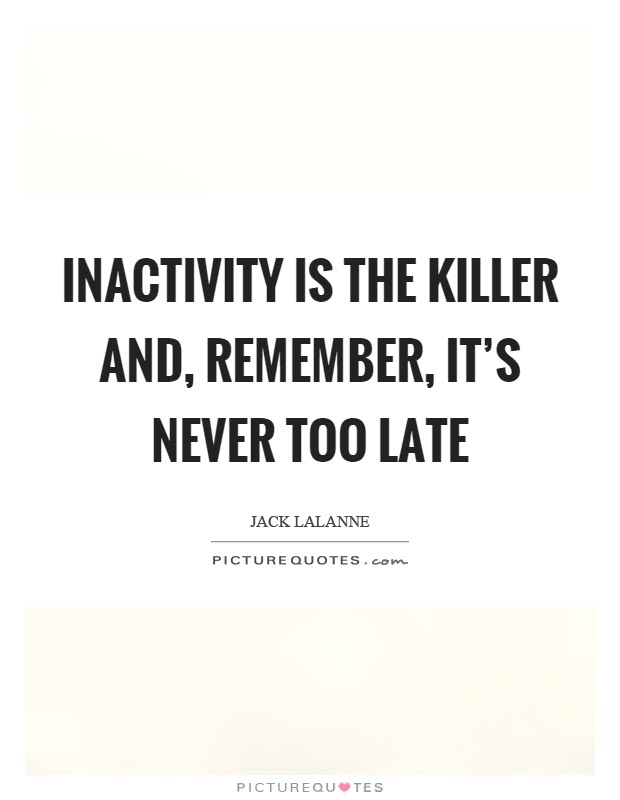 Inactivity Is The Killer And Remember Its Never Too Late