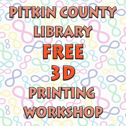 Pitkin County Library Free 3D Printing Workshop - My 3D Concepts