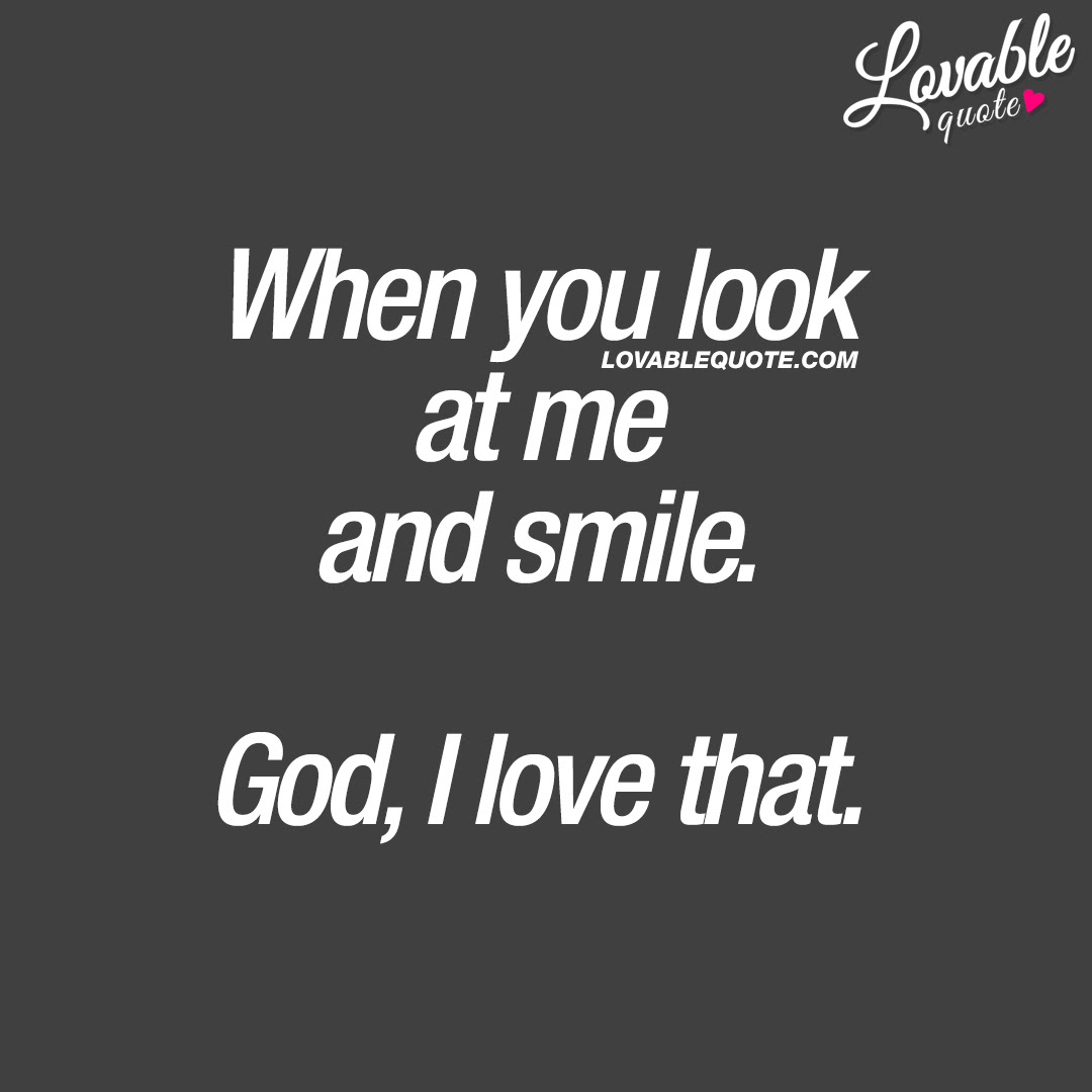 Cute Quotes For Him And Her When You Look At Me And Smile God I